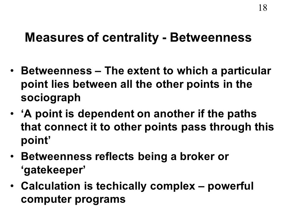 18 Measures of centrality - Betweenness Betweenness – The extent to which a particular point lies between all the other points in the sociograph A poi