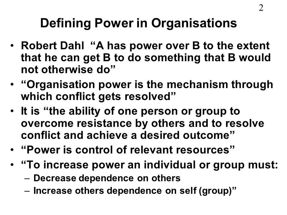 2 Defining Power in Organisations Robert Dahl A has power over B to the extent that he can get B to do something that B would not otherwise do Organisation power is the mechanism through which conflict gets resolved It is the ability of one person or group to overcome resistance by others and to resolve conflict and achieve a desired outcome Power is control of relevant resources To increase power an individual or group must: –Decrease dependence on others –Increase others dependence on self (group)