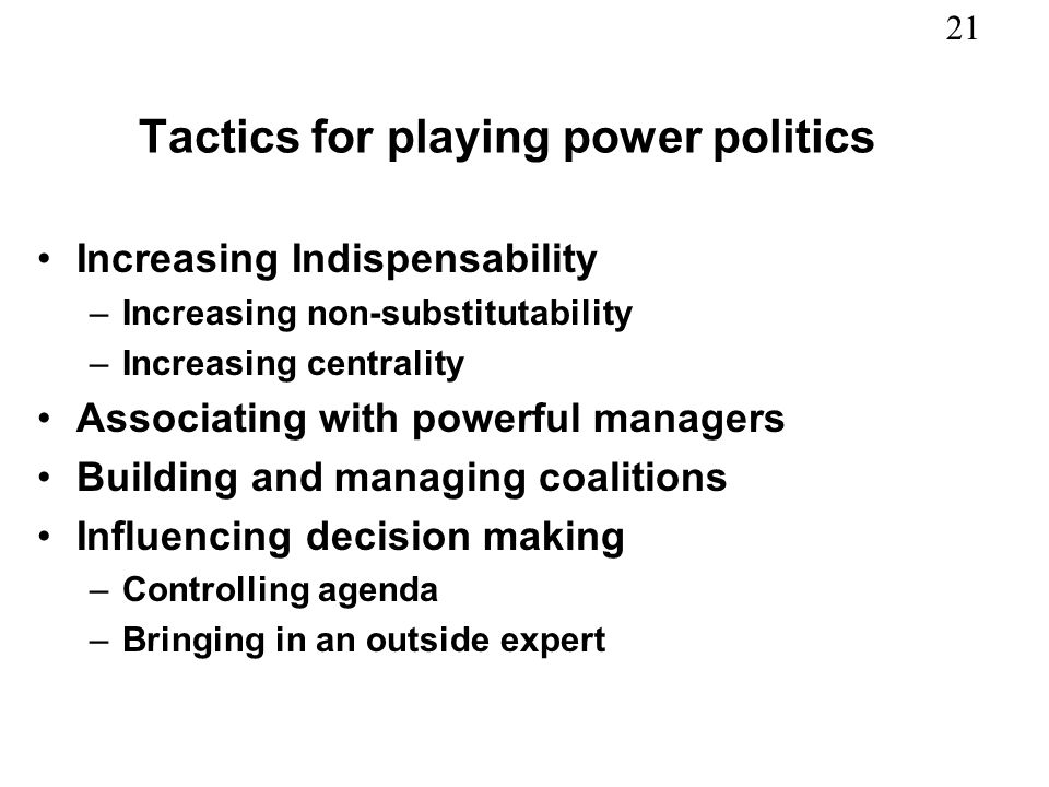 21 Tactics for playing power politics Increasing Indispensability –Increasing non-substitutability –Increasing centrality Associating with powerful managers Building and managing coalitions Influencing decision making –Controlling agenda –Bringing in an outside expert