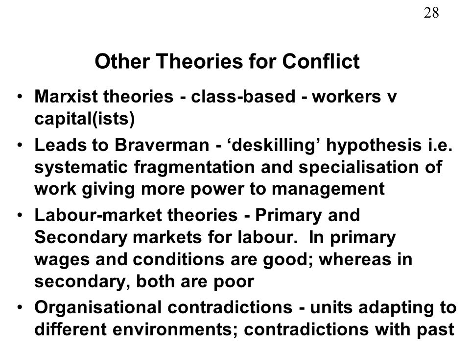 28 Other Theories for Conflict Marxist theories - class-based - workers v capital(ists) Leads to Braverman - deskilling hypothesis i.e. systematic fra