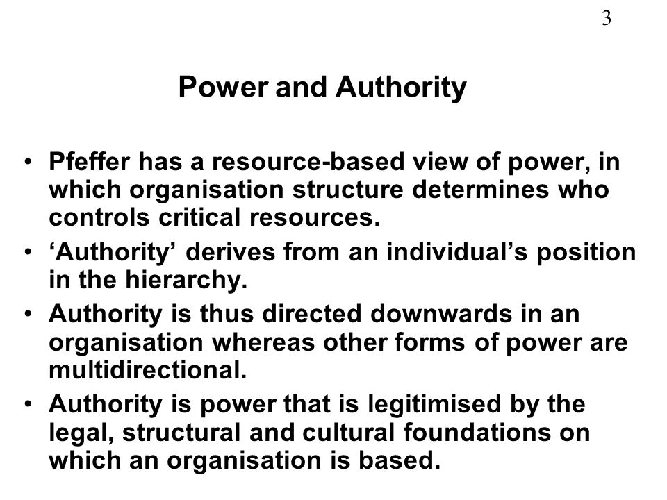 3 Power and Authority Pfeffer has a resource-based view of power, in which organisation structure determines who controls critical resources. Authorit