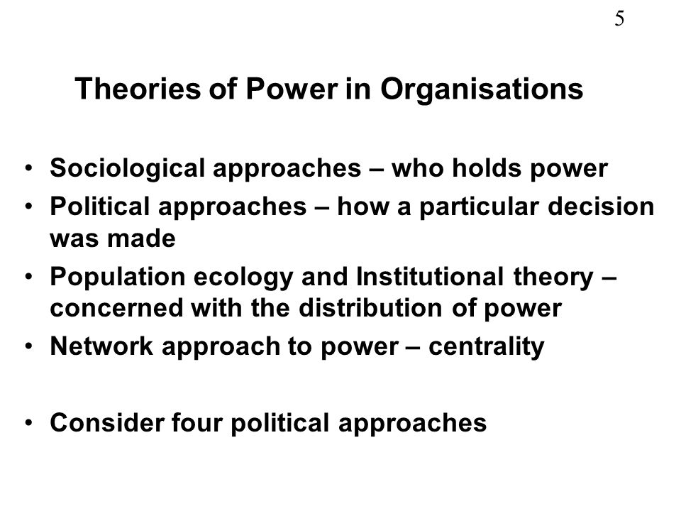 5 Theories of Power in Organisations Sociological approaches – who holds power Political approaches – how a particular decision was made Population ecology and Institutional theory – concerned with the distribution of power Network approach to power – centrality Consider four political approaches