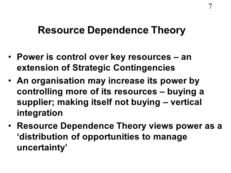 7 Resource Dependence Theory Power is control over key resources – an extension of Strategic Contingencies An organisation may increase its power by controlling more of its resources – buying a supplier; making itself not buying – vertical integration Resource Dependence Theory views power as a distribution of opportunities to manage uncertainty