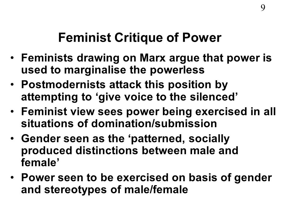 9 Feminist Critique of Power Feminists drawing on Marx argue that power is used to marginalise the powerless Postmodernists attack this position by attempting to give voice to the silenced Feminist view sees power being exercised in all situations of domination/submission Gender seen as the patterned, socially produced distinctions between male and female Power seen to be exercised on basis of gender and stereotypes of male/female