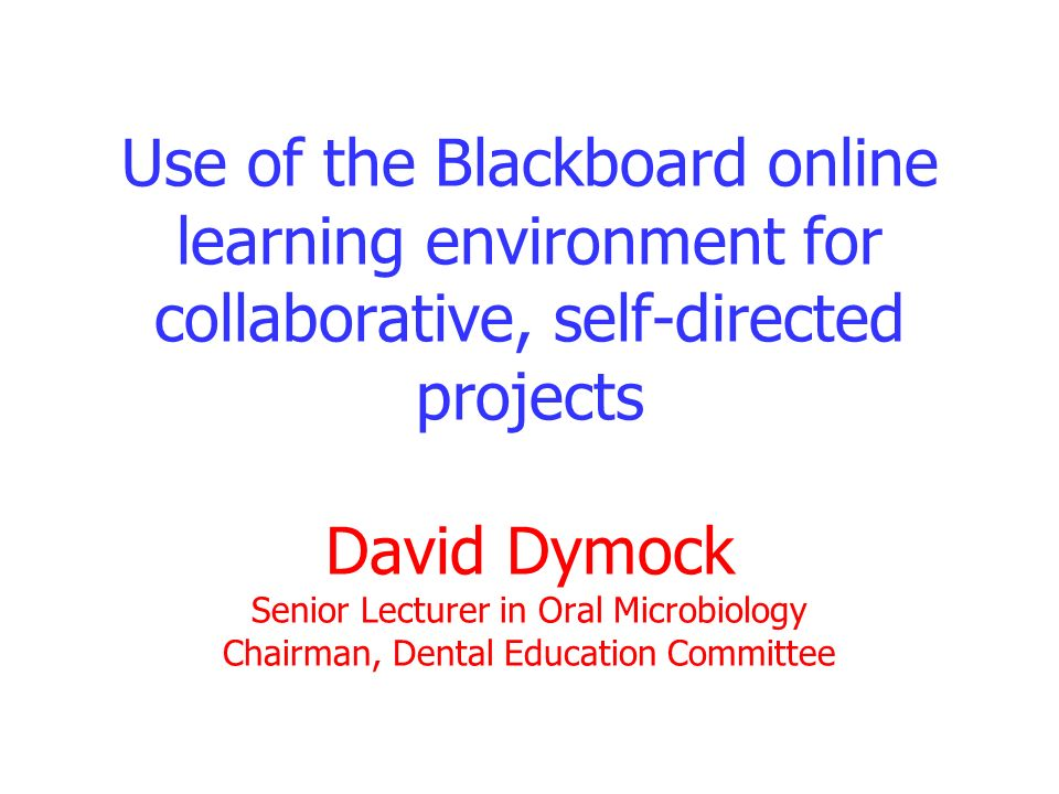 Use of the Blackboard online learning environment for collaborative, self-directed projects David Dymock Senior Lecturer in Oral Microbiology Chairman, Dental Education Committee