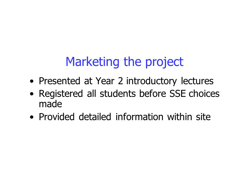 Marketing the project Presented at Year 2 introductory lectures Registered all students before SSE choices made Provided detailed information within s
