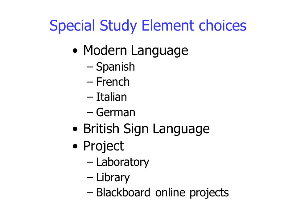 Special Study Element choices Modern Language –Spanish –French –Italian –German British Sign Language Project –Laboratory –Library –Blackboard online