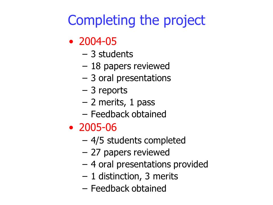 Completing the project 2004-05 –3 students –18 papers reviewed –3 oral presentations –3 reports –2 merits, 1 pass –Feedback obtained 2005-06 –4/5 stud