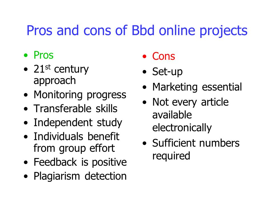 Pros and cons of Bbd online projects Pros 21 st century approach Monitoring progress Transferable skills Independent study Individuals benefit from group effort Feedback is positive Plagiarism detection Cons Set-up Marketing essential Not every article available electronically Sufficient numbers required