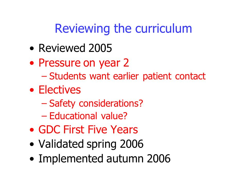Reviewing the curriculum Reviewed 2005 Pressure on year 2 –Students want earlier patient contact Electives –Safety considerations.