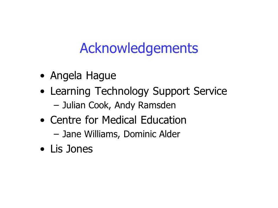 Acknowledgements Angela Hague Learning Technology Support Service –Julian Cook, Andy Ramsden Centre for Medical Education –Jane Williams, Dominic Alde