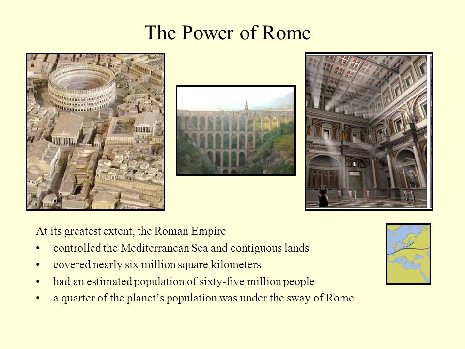At its greatest extent, the Roman Empire controlled the Mediterranean Sea and contiguous lands covered nearly six million square kilometers had an estimated population of sixty-five million people a quarter of the planets population was under the sway of Rome The Power of Rome
