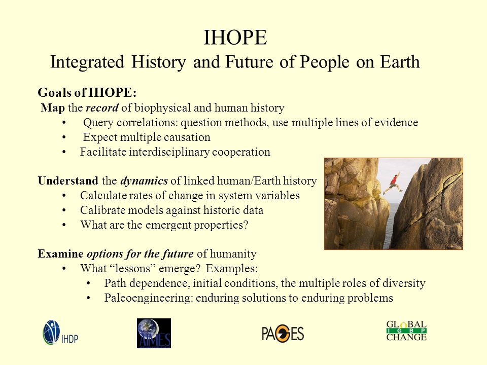 Goals of IHOPE: Map the record of biophysical and human history Query correlations: question methods, use multiple lines of evidence Expect multiple causation Facilitate interdisciplinary cooperation Understand the dynamics of linked human/Earth history Calculate rates of change in system variables Calibrate models against historic data What are the emergent properties.