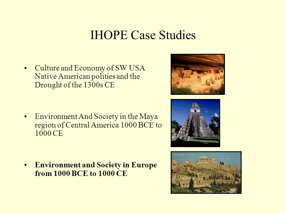 IHOPE Case Studies Culture and Economy of SW USA Native American polities and the Drought of the 1300s CE Environment And Society in the Maya region of Central America 1000 BCE to 1000 CE Environment and Society in Europe from 1000 BCE to 1000 CE