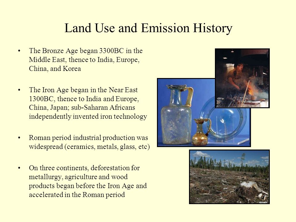 Land Use and Emission History The Bronze Age began 3300BC in the Middle East, thence to India, Europe, China, and Korea The Iron Age began in the Near East 1300BC, thence to India and Europe, China, Japan; sub-Saharan Africans independently invented iron technology Roman period industrial production was widespread (ceramics, metals, glass, etc) On three continents, deforestation for metallurgy, agriculture and wood products began before the Iron Age and accelerated in the Roman period
