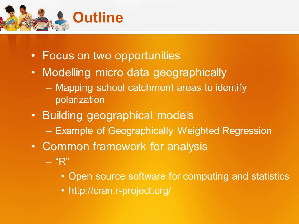 Outline Focus on two opportunities Modelling micro data geographically –Mapping school catchment areas to identify polarization Building geographical models –Example of Geographically Weighted Regression Common framework for analysis –R Open source software for computing and statistics http://cran.r-project.org/