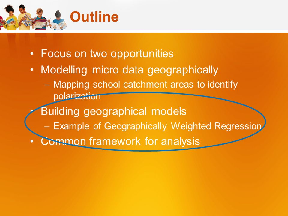 Outline Focus on two opportunities Modelling micro data geographically –Mapping school catchment areas to identify polarization Building geographical models –Example of Geographically Weighted Regression Common framework for analysis