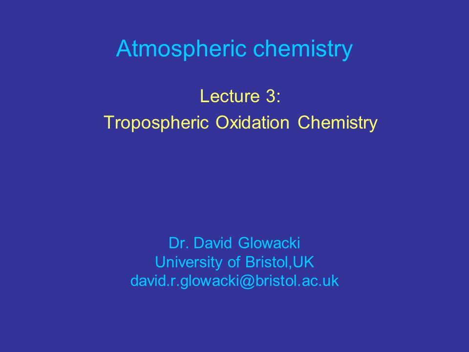 Atmospheric chemistry Lecture 3: Tropospheric Oxidation Chemistry Dr. David Glowacki University of Bristol,UK david.r.glowacki@bristol.ac.uk