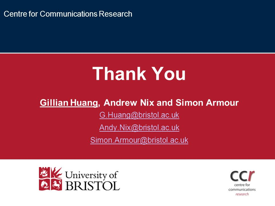 Centre for Communications Research Thank You Gillian Huang, Andrew Nix and Simon Armour G.Huang@bristol.ac.uk Andy.Nix@bristol.ac.uk Simon.Armour@bristol.ac.uk