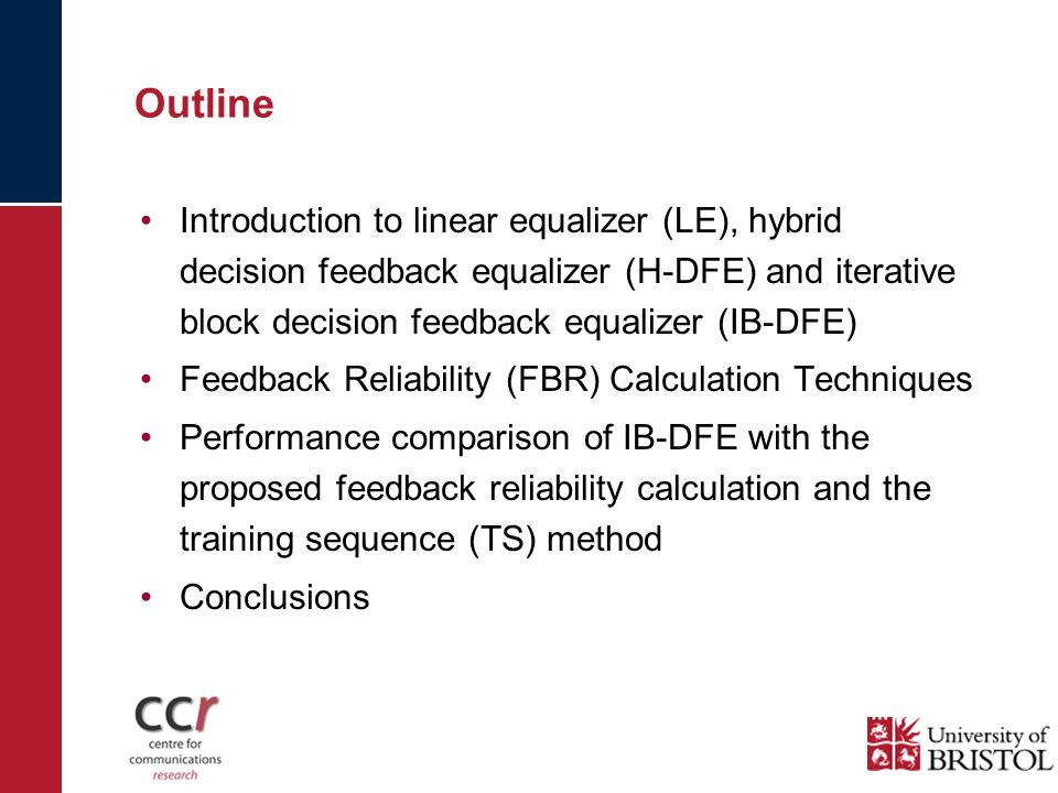 Outline Introduction to linear equalizer (LE), hybrid decision feedback equalizer (H-DFE) and iterative block decision feedback equalizer (IB-DFE) Feedback Reliability (FBR) Calculation Techniques Performance comparison of IB-DFE with the proposed feedback reliability calculation and the training sequence (TS) method Conclusions