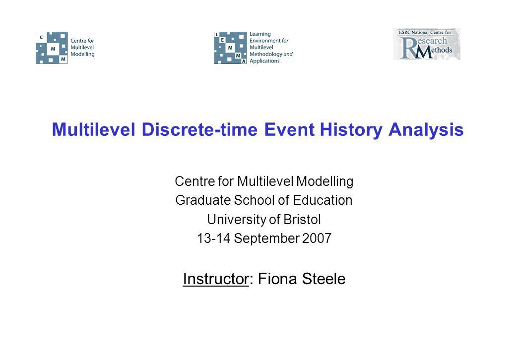 Multilevel Discrete-time Event History Analysis Centre for Multilevel Modelling Graduate School of Education University of Bristol 13-14 September 2007 Instructor: Fiona Steele