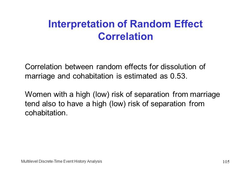 Multilevel Discrete-Time Event History Analysis 105 Interpretation of Random Effect Correlation Correlation between random effects for dissolution of marriage and cohabitation is estimated as 0.53.