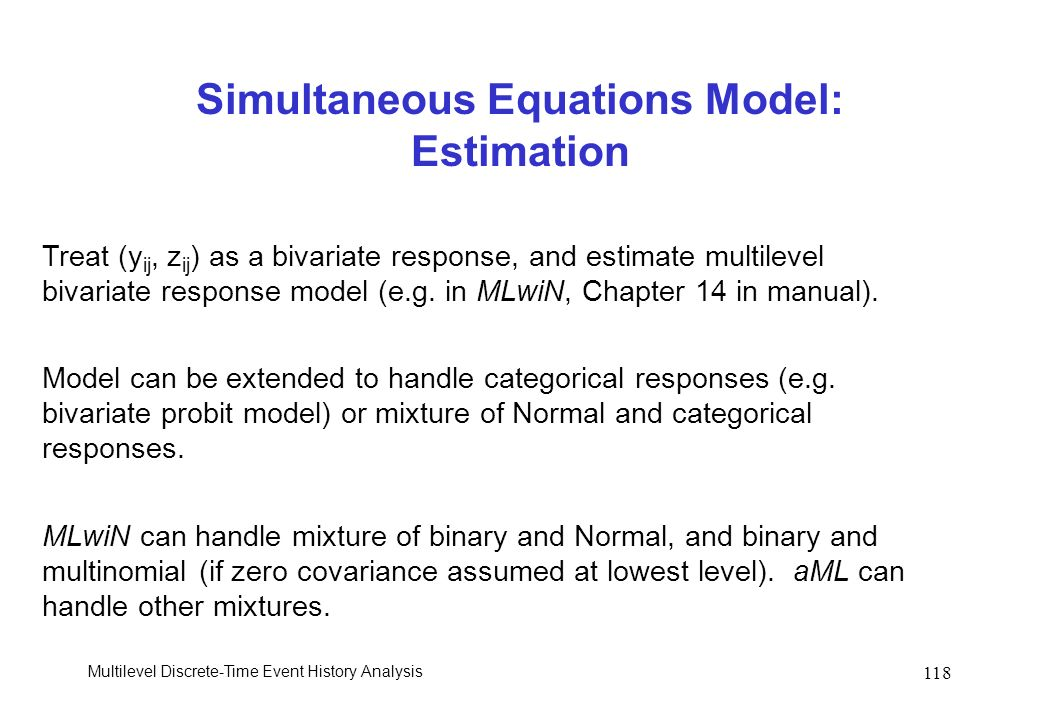 Multilevel Discrete-Time Event History Analysis 118 Simultaneous Equations Model: Estimation Treat (y ij, z ij ) as a bivariate response, and estimate
