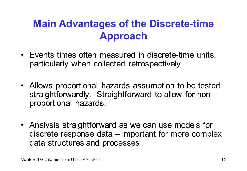 Multilevel Discrete-Time Event History Analysis 12 Main Advantages of the Discrete-time Approach Events times often measured in discrete-time units, p