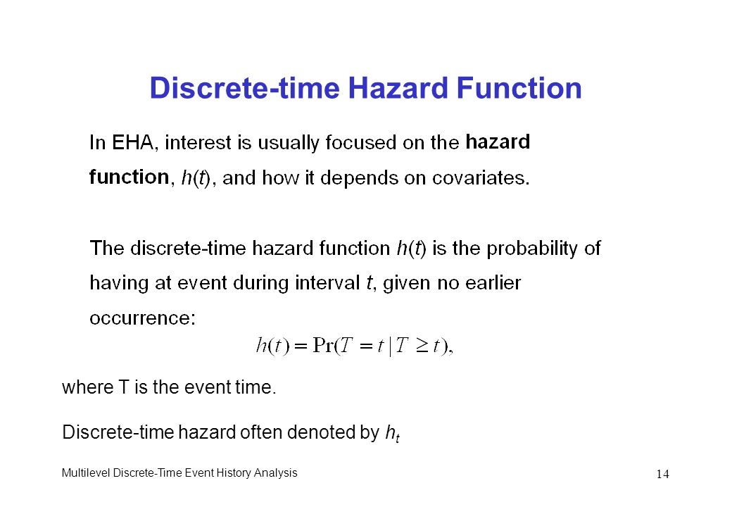 Multilevel Discrete-Time Event History Analysis 14 Discrete-time Hazard Function where T is the event time. Discrete-time hazard often denoted by h t