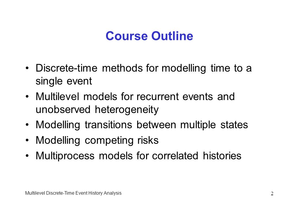 Multilevel Discrete-Time Event History Analysis 2 Course Outline Discrete-time methods for modelling time to a single event Multilevel models for recu