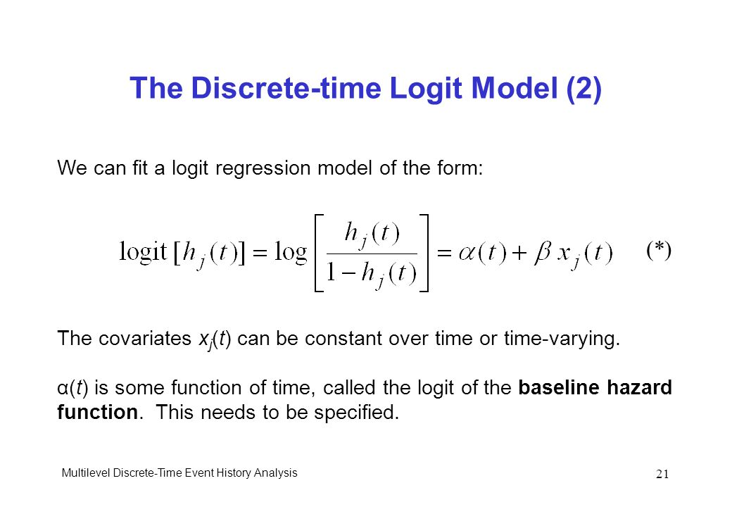 Multilevel Discrete-Time Event History Analysis 21 The Discrete-time Logit Model (2) We can fit a logit regression model of the form: The covariates x
