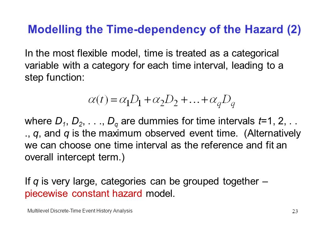 Multilevel Discrete-Time Event History Analysis 23 Modelling the Time-dependency of the Hazard (2) In the most flexible model, time is treated as a ca