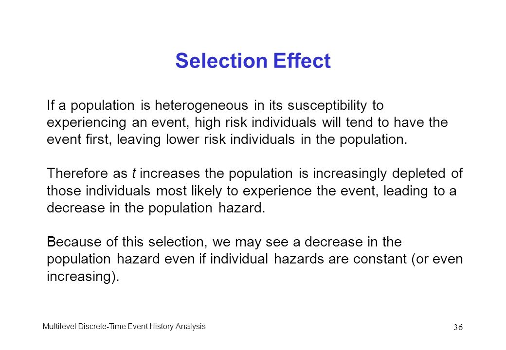Multilevel Discrete-Time Event History Analysis 36 Selection Effect If a population is heterogeneous in its susceptibility to experiencing an event, h