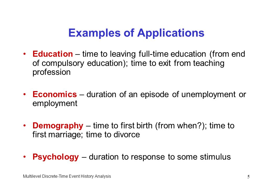 Multilevel Discrete-Time Event History Analysis 5 Examples of Applications Education – time to leaving full-time education (from end of compulsory edu