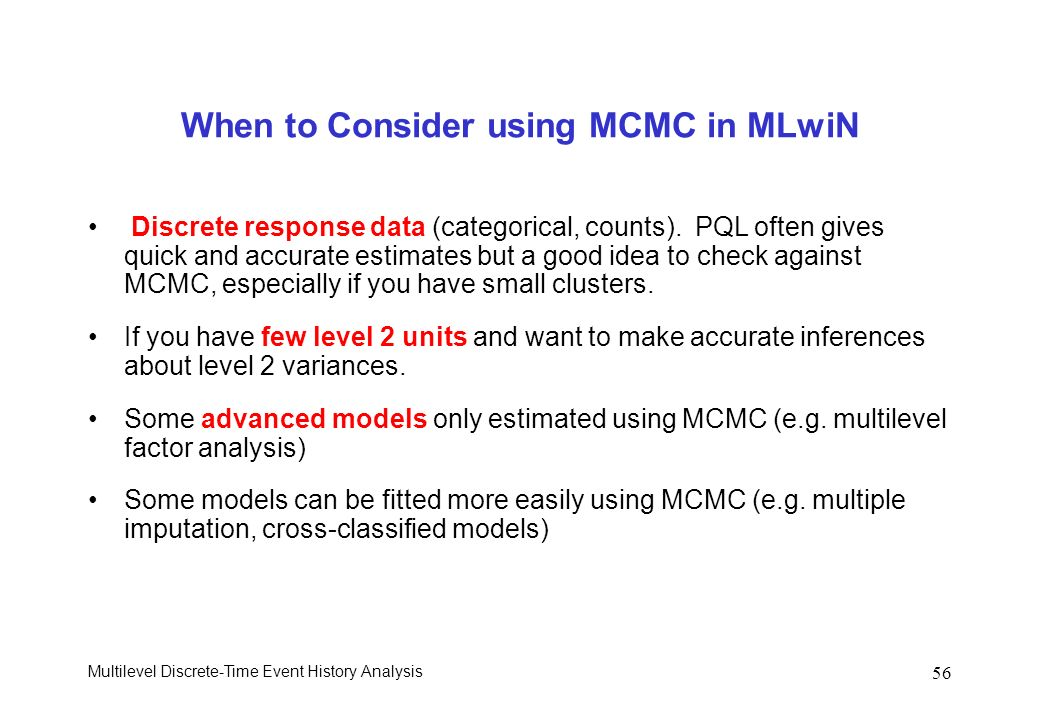Multilevel Discrete-Time Event History Analysis 56 When to Consider using MCMC in MLwiN Discrete response data (categorical, counts). PQL often gives