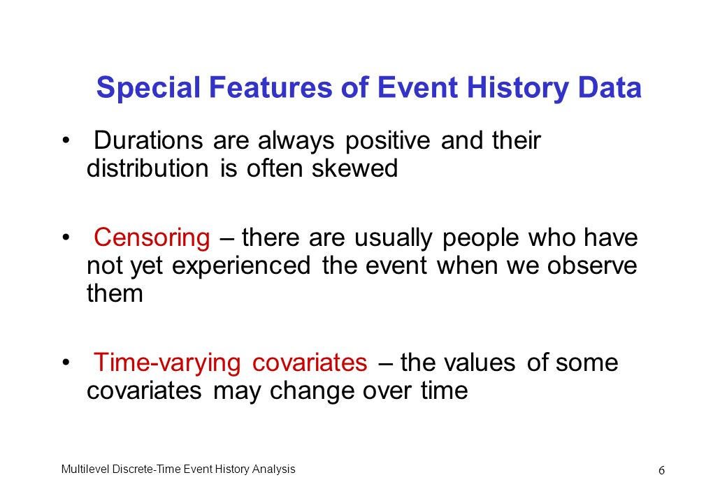 Multilevel Discrete-Time Event History Analysis 6 Special Features of Event History Data Durations are always positive and their distribution is often