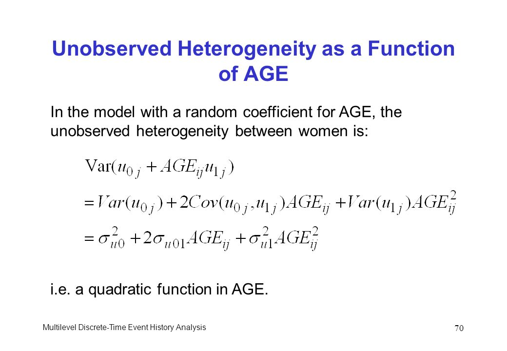 Multilevel Discrete-Time Event History Analysis 70 Unobserved Heterogeneity as a Function of AGE In the model with a random coefficient for AGE, the u