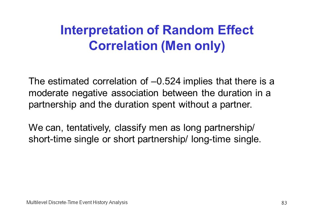 Multilevel Discrete-Time Event History Analysis 83 Interpretation of Random Effect Correlation (Men only) The estimated correlation of –0.524 implies