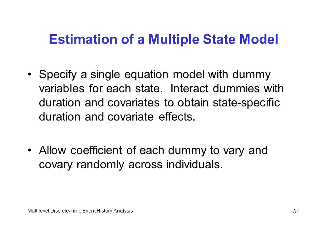 Multilevel Discrete-Time Event History Analysis 84 Estimation of a Multiple State Model Specify a single equation model with dummy variables for each