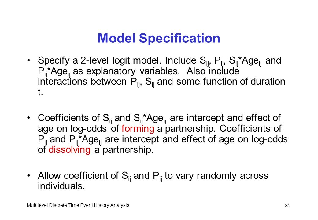 Multilevel Discrete-Time Event History Analysis 87 Model Specification Specify a 2-level logit model. Include S ij, P ij, S ij *Age ij and P ij *Age i
