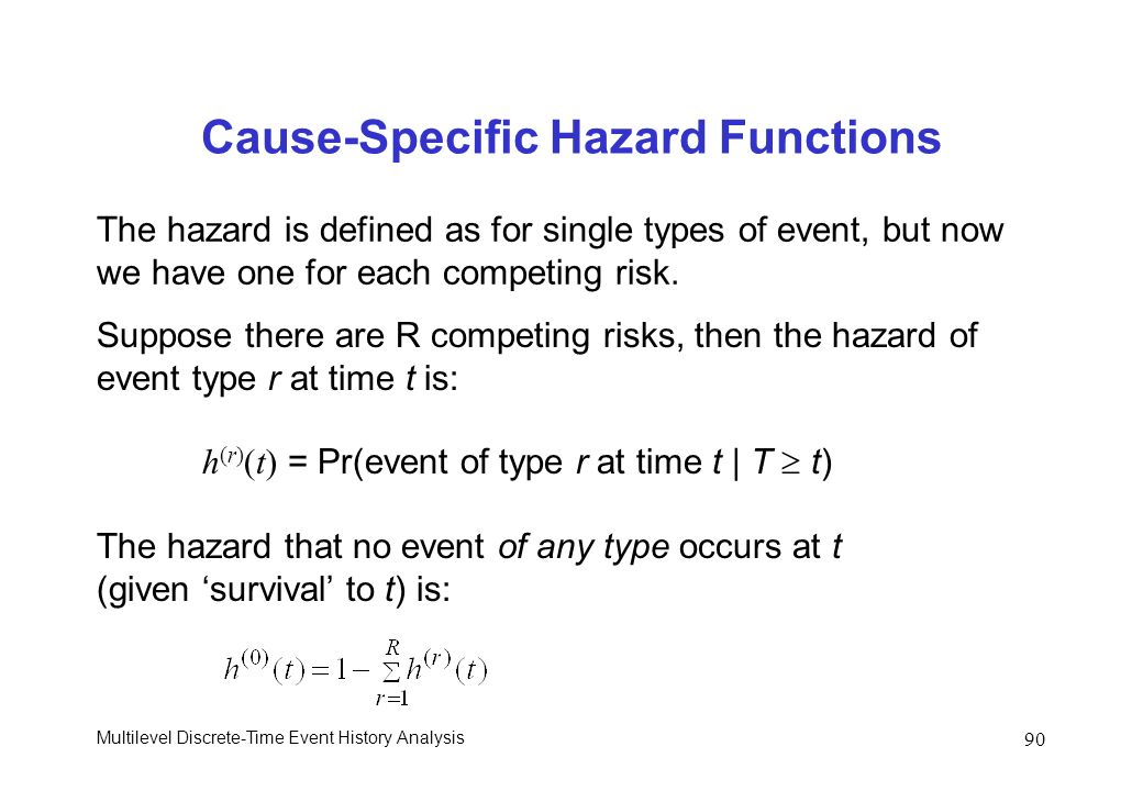 Multilevel Discrete-Time Event History Analysis 90 Cause-Specific Hazard Functions The hazard is defined as for single types of event, but now we have