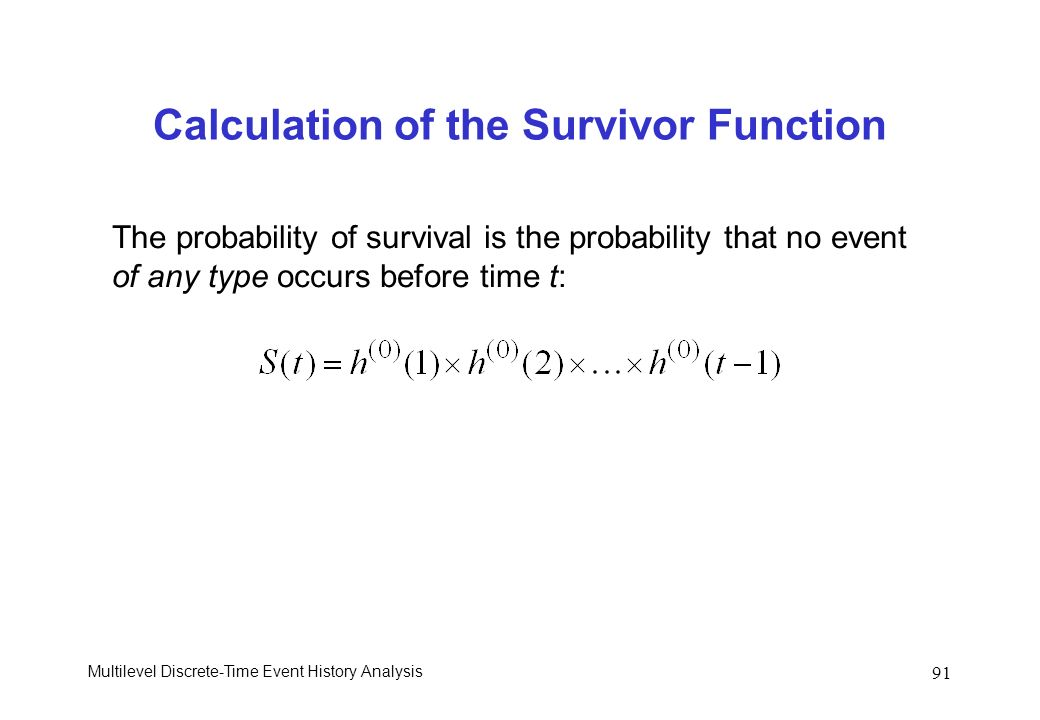 Multilevel Discrete-Time Event History Analysis 91 Calculation of the Survivor Function The probability of survival is the probability that no event o