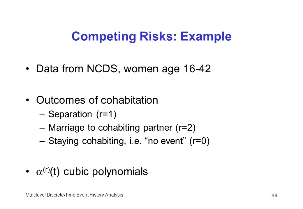 Multilevel Discrete-Time Event History Analysis 98 Competing Risks: Example Data from NCDS, women age 16-42 Outcomes of cohabitation –Separation (r=1)