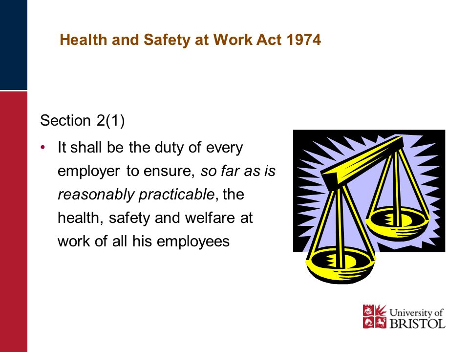 Health and Safety at Work Act 1974 Section 2(1) It shall be the duty of every employer to ensure, so far as is reasonably practicable, the health, saf