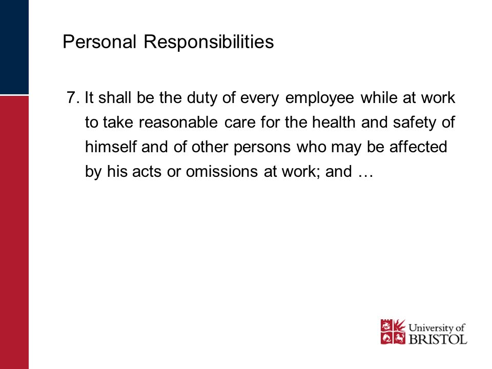 Personal Responsibilities 7. It shall be the duty of every employee while at work to take reasonable care for the health and safety of himself and of