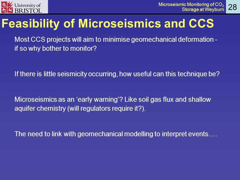 Feasibility of Microseismics and CCS 28 Most CCS projects will aim to minimise geomechanical deformation - if so why bother to monitor.
