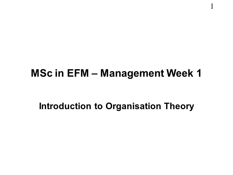 1 MSc in EFM – Management Week 1 Introduction to Organisation Theory