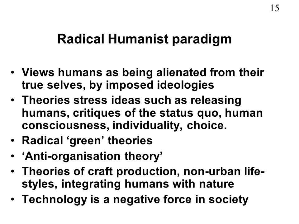 15 Radical Humanist paradigm Views humans as being alienated from their true selves, by imposed ideologies Theories stress ideas such as releasing hum