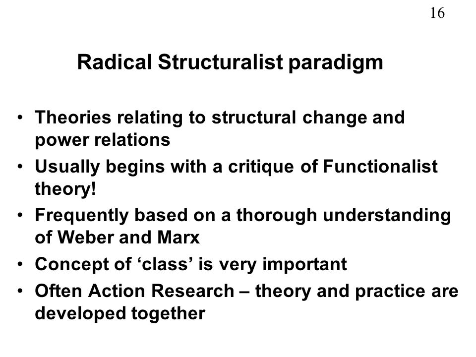 16 Radical Structuralist paradigm Theories relating to structural change and power relations Usually begins with a critique of Functionalist theory! F