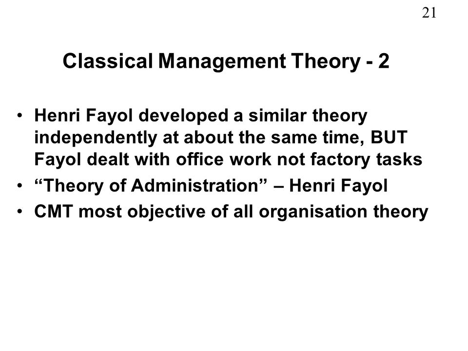 21 Classical Management Theory - 2 Henri Fayol developed a similar theory independently at about the same time, BUT Fayol dealt with office work not f